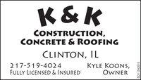 K&KCONSTRUCTION,CONCRETE & ROOFINGCLINTON, IL217-519-4024FULLY LICENSED & INSUREDKYLE KOONS,OWNERSD11242015 K&K CONSTRUCTION, CONCRETE & ROOFING CLINTON, IL 217-519-4024 FULLY LICENSED & INSURED KYLE KOONS, OWNER SD11242015