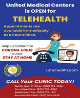 United Medical Centersis OPEN forTELEHEALTHAppointments areavailable immediatelyat all our clinics.Help us flatten theCORONA VIRUScurveSTAY AT HOMEMEDICALumchealth.comEst. 1972CALL Your CLINIC TODAY!Del Rio Main St. Clinic: (830) 774-5534San Felipe Clinic: (830) 768-4800Bedell Ave Clinic: (830) 775-1272Brackettville Clinic: (830) 563-2434CENTERSUNITED United Medical Centers is OPEN for TELEHEALTH Appointments are available immediately at all our clinics. Help us flatten the CORONA VIRUS curve STAY AT HOME MEDICAL umchealth.com Est. 1972 CALL Your CLINIC TODAY! Del Rio Main St. Clinic: (830) 774-5534 San Felipe Clinic: (830) 768-4800 Bedell Ave Clinic: (830) 775-1272 Brackettville Clinic: (830) 563-2434 CENTERS UNITED