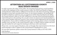 APRIL 1, 2020ATTENTION ALL COTTONWOOD COUNTYREAL ESTATE OWNERSIn order to protect the safety of the public, the township board and city council members,as well as the employees of the county assessor's office, the 2020 Local Boards of Appealand Equalization will be held in a different format this year. We will not be having a physicalmeeting at a town hall, township clerk's home, or city council chambers. All meetings willbe held via telephone conference. You can appeal your 2020 value/classification by callingthe County Assessor's office at 507-831-2458 prior to the day of the local board meeting orsend a letter prior to the meeting. You can also contact one of your town board members ora city council member with your concerns. Your concerns will be addressed at the local boardof equalization. If you wish to verbally participate in the meeting, please contact a townshipmember, your city clerk, or the county assessor's office, to obtain a phone number and meet-ing code number for each respective meeting in which you wish to participate.Please note: you must appear (by phone, mail, or through other representation) at the localboard meeting in order to appear at the County Board of Equalization in June.For any other questions, please contact the County Assessor's Office at 507-831-2458.Gale BondhusCottonwood County Assessor APRIL 1, 2020 ATTENTION ALL COTTONWOOD COUNTY REAL ESTATE OWNERS In order to protect the safety of the public, the township board and city council members, as well as the employees of the county assessor's office, the 2020 Local Boards of Appeal and Equalization will be held in a different format this year. We will not be having a physical meeting at a town hall, township clerk's home, or city council chambers. All meetings will be held via telephone conference. You can appeal your 2020 value/classification by calling the County Assessor's office at 507-831-2458 prior to the day of the local board meeting or send a letter prior to the meeting. You 