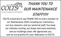 THÀNK YOU TOCOLTSOUR MAINTENANCECounty of Lackawanna Transit SystemSTAFF!!!!!COLTS would like to say THANK YOU to every member ofour Maintenance Staff, including our mechanics,our bus cleaners, and our janitorial staff. You keepour vehicles running, our buses and vans sanitized,and our buildings clean. We appreciate you,and we are grateful for your dedication to COLTS. THÀNK YOU TO COLTS OUR MAINTENANCE County of Lackawanna Transit System STAFF!!!!! COLTS would like to say THANK YOU to every member of our Maintenance Staff, including our mechanics, our bus cleaners, and our janitorial staff. You keep our vehicles running, our buses and vans sanitized, and our buildings clean. We appreciate you, and we are grateful for your dedication to COLTS.