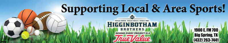 Supporting Local & Area Sports!TETAS BORN. TEXAS BUILT. SINCE IE.HIGGINBOTHAMBROTHERS1900 E. FM 700Big Spring, TX(432) 263-7441BEHIND EVERY PROJECT IS ATrue Value Supporting Local & Area Sports! TETAS BORN. TEXAS BUILT. SINCE IE. HIGGINBOTHAM BROTHERS 1900 E. FM 700 Big Spring, TX (432) 263-7441 BEHIND EVERY PROJECT IS A True Value