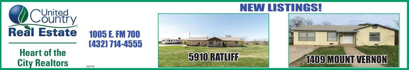 NEW LISTINGS!UnitedCountryReal Estate 1005 E. FM 700(4321 714-4555Heart of theCity Realtors5910 RATLIFF1409 MOUNT VERNON302 NEW LISTINGS! United Country Real Estate 1005 E. FM 700 (4321 714-4555 Heart of the City Realtors 5910 RATLIFF 1409 MOUNT VERNON 302