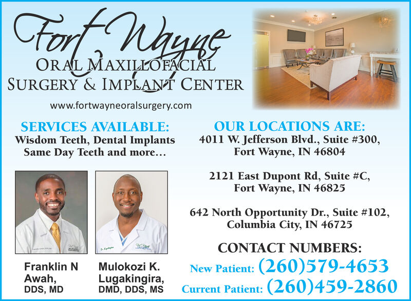 ForORAL MAXILLOFACIALSURGERY & IMPLANT CENTERwww.fortwayneoralsurgery.comSERVICES AVAILABLE:Wisdom Teeth, Dental ImplantsSame Day Teeth and more...OUR LOCATIONS ARE:4011 W. Jefferson Blvd., Suite #300,Fort Wayne, IN 468042121 East Dupont Rd, Suite #C,Fort Wayne, IN 46825642 North Opportunity Dr., Suite #102,Columbia City, IN 46725CONTACT NUMBERS:Franklin NAwah,DDS, MDNew Patient: (260)579-4653Current Patient: (260)459-2860Mulokozi K.Lugakingira,DMD, DDS, MS For ORAL MAXILLOFACIAL SURGERY & IMPLANT CENTER www.fortwayneoralsurgery.com SERVICES AVAILABLE: Wisdom Teeth, Dental Implants Same Day Teeth and more... OUR LOCATIONS ARE: 4011 W. Jefferson Blvd., Suite #300, Fort Wayne, IN 46804 2121 East Dupont Rd, Suite #C, Fort Wayne, IN 46825 642 North Opportunity Dr., Suite #102, Columbia City, IN 46725 CONTACT NUMBERS: Franklin N Awah, DDS, MD New Patient: (260)579-4653 Current Patient: (260)459-2860 Mulokozi K. Lugakingira, DMD, DDS, MS