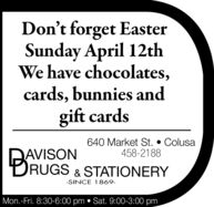 Don't forget EasterSunday April 12thWe have chocolates,cards, bunnies andgift cards640 Market St.  Colusa458-2188BAVISONRUGS & STATIONERY-SINCE 1869-Mon.-Fri. 8:30-6:00 pm  Sat. 9:00-3:00 pm Don't forget Easter Sunday April 12th We have chocolates, cards, bunnies and gift cards 640 Market St.  Colusa 458-2188 B AVISON RUGS & STATIONERY -SINCE 1869- Mon.-Fri. 8:30-6:00 pm  Sat. 9:00-3:00 pm
