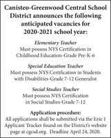 Canisteo-Greenwood Central SchoolDistrict announces the followinganticipated vacancies for2020-2021 school year:Elementary TeacherMust possess NYS Certification inChildhood Education-Grade Pre-K-6Special Education TeacherMust possess NYS Certification in Studentswith Disabilities-Grade 7-12 GeneralistSocial Studies TeacherMust possess NYS Certificationin Social Studies-Grade 7-12Application procedure:All applications shall be submitted via the Erie 1Applicant Tracker found on the District's websitepage at cgcsd.org. Deadline April 24, 2020. Canisteo-Greenwood Central School District announces the following anticipated vacancies for 2020-2021 school year: Elementary Teacher Must possess NYS Certification in Childhood Education-Grade Pre-K-6 Special Education Teacher Must possess NYS Certification in Students with Disabilities-Grade 7-12 Generalist Social Studies Teacher Must possess NYS Certification in Social Studies-Grade 7-12 Application procedure: All applications shall be submitted via the Erie 1 Applicant Tracker found on the District's website page at cgcsd.org. Deadline April 24, 2020.