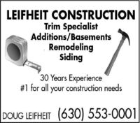 LEIFHEIT CONSTRUCTIONTrim SpecialistAdditions/BasementsRemodelingSiding30 Years Experience#1 for all construction needsyourDOUG LEIFHEIT (630) 553-0001 LEIFHEIT CONSTRUCTION Trim Specialist Additions/Basements Remodeling Siding 30 Years Experience #1 for all construction needs your DOUG LEIFHEIT (630) 553-0001