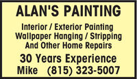 ALAN'S PAINTINGInterior / Exterior PaintingWallpaper Hanging / StrippingAnd Other Home Repairs30 Years ExperienceMike (815) 323-5007 ALAN'S PAINTING Interior / Exterior Painting Wallpaper Hanging / Stripping And Other Home Repairs 30 Years Experience Mike (815) 323-5007