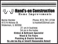 Hand's-on ConstructionHome Im provementsBernie Hackler415 N Hickory St.Waterman, IL 60556Phone: 815.761.3738b.hackler53Gmail.com21 yrs in business34 yrs in the tradesKitchen & Bathroom SpecialistWood & Tile FloorsPlumbing & Electric ServicesNo Job too Big or Small! Reasonable Rates! Hand's-on Construction Home Im provements Bernie Hackler 415 N Hickory St. Waterman, IL 60556 Phone: 815.761.3738 b.hackler53Gmail.com 21 yrs in business 34 yrs in the trades Kitchen & Bathroom Specialist Wood & Tile Floors Plumbing & Electric Services No Job too Big or Small! Reasonable Rates!