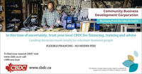 Community BusinessDevelopment CorporationBusiness from the idea forwardIn this time of uncertainty, trust your local CBDC for financing, training and adviceLending decisions made locally by volunteer business peopleFLEXIBLE FINANCING - NO HIDDEN FEESTo find your nearest CBDC visitwww.cbdc.ca or call1-888-303-2232CBDC www.cbdc.caThe Atlantic Canada Opportunities Agency is pleased tosupport the network of CBDCS in Atlantic Canada Community Business Development Corporation Business from the idea forward In this time of uncertainty, trust your local CBDC for financing, training and advice Lending decisions made locally by volunteer business people FLEXIBLE FINANCING - NO HIDDEN FEES To find your nearest CBDC visit www.cbdc.ca or call 1-888-303-2232 CBDC www.cbdc.ca The Atlantic Canada Opportunities Agency is pleased to support the network of CBDCS in Atlantic Canada