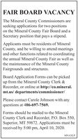 FAIR BOARD VACANCYThe Mineral County Commissioners areseeking applications for two positionson the Mineral County Fair Board and aSecretary position that pays a stipend.Applicants must be residents of MineralCounty, and be willing to attend meetingsand other functions related to coordinatingthe annual Mineral County Fair as well asthe maintenance of the Mineral CountyFairgrounds and structures.Board Application Forms can be pickedup from the Mineral County Clerk &Recorder, or online at http://co.mineral.mt.us/ departments/commissioner/Please contact Carole Johnson with anyquestions at 406-697-7569.Forms should be mailed to the MineralCounty Clerk and Recorder, P.O. Box 550,Superior, MT 59872. Applications must bereceived by 5:00 pm, April 10, 2020.MNAXLP FAIR BOARD VACANCY The Mineral County Commissioners are seeking applications for two positions on the Mineral County Fair Board and a Secretary position that pays a stipend. Applicants must be residents of Mineral County, and be willing to attend meetings and other functions related to coordinating the annual Mineral County Fair as well as the maintenance of the Mineral County Fairgrounds and structures. Board Application Forms can be picked up from the Mineral County Clerk & Recorder, or online at http://co.mineral. mt.us/ departments/commissioner/ Please contact Carole Johnson with any questions at 406-697-7569. Forms should be mailed to the Mineral County Clerk and Recorder, P.O. Box 550, Superior, MT 59872. Applications must be received by 5:00 pm, April 10, 2020. MNAXLP