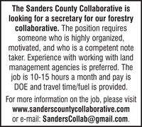The Sanders County Collaborative islooking for a secretary for our forestrycollaborative. The position requiressomeone who is highly organized,motivated, and who is a competent notetaker. Experience with working with landmanagement agencies is preferred. Thejob is 10-15 hours a month and pay isDOE and travel time/fuel is provided.For more information on the job, please visitwww.sanderscountycollaborative.comor e-mail: SandersCollab@gmail.com. The Sanders County Collaborative is looking for a secretary for our forestry collaborative. The position requires someone who is highly organized, motivated, and who is a competent note taker. Experience with working with land management agencies is preferred. The job is 10-15 hours a month and pay is DOE and travel time/fuel is provided. For more information on the job, please visit www.sanderscountycollaborative.com or e-mail: SandersCollab@gmail.com.