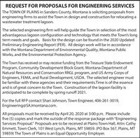 "REQUEST FOR PROPOSALS FOR ENGINEERING SERVICESThe TOWN OF PLAINS in Sanders County, Montana is soliciting proposals fromengineering firms to assist the Town in design and construction for relocating awastewater treatment lagoon.The selected engineering firm will help guide the Town in selection of the mostadvantageous lagoon configuration and technology that meets the Town's longterm needs and goals. Basis for the design can be found in the 2020 UpdatedPreliminary Engineering Report (PER). All design work will be in accordancewith the Montana Department of Environmental Quality, Montana PublicWorks, and the Environmental Protection Agency.The Town has received or may receive funding from the Treasure State EndowmentProgram, Community Development Block Grant, Montana Department ofNatural Resources and Conservation RRGL program, and US Army Corps ofEngineers, FEMA, and Rural Development, USDA. The selected engineer mustbe familiar with these agencies and their requirements.Time is of the essenceand is of great concern to the Town. Construction of the lagoon facility isanticipated to be complete by spring runoff 2021.For the full RFP contact Shari Johnson, Town Engineer, 406-261-3019,Engineering@SAJmontana.com.All proposals must be received by April 20, 2020 at 3:00 p.m. Please includefive (5) copies and mark the outside of the response package with ""EngineeringServices Proposal."" Proposals are to be received at Plains Town Hall, Attn: CathyEmmett, Town Clerk, 101 West Lynch, Plains, MT 59859. (PO Box 567, Plains, MT59859) The Town of Plains is an Equal Opportunity Employer. REQUEST FOR PROPOSALS FOR ENGINEERING SERVICES The TOWN OF PLAINS in Sanders County, Montana is soliciting proposals from engineering firms to assist the Town in design and construction for relocating a wastewater treatment lagoon. The selected engineering firm will help guide the Town in selection of the most advantageous lagoon configuration and technology that meets the Town's long term needs and goals. Basis for the design can be found in the 2020 Updated Preliminary Engineering Report (PER). All design work will be in accordance with the Montana Department of Environmental Quality, Montana Public Works, and the Environmental Protection Agency. The Town has received or may receive funding from the Treasure State Endowment Program, Community Development Block Grant, Montana Department of Natural Resources and Conservation RRGL program, and US Army Corps of Engineers, FEMA, and Rural Development, USDA. The selected engineer must be familiar with these agencies and their requirements.Time is of the essence and is of great concern to the Town. Construction of the lagoon facility is anticipated to be complete by spring runoff 2021. For the full RFP contact Shari Johnson, Town Engineer, 406-261-3019, Engineering@SAJmontana.com. All proposals must be received by April 20, 2020 at 3:00 p.m. Please include five (5) copies and mark the outside of the response package with ""Engineering Services Proposal."" Proposals are to be received at Plains Town Hall, Attn: Cathy Emmett, Town Clerk, 101 West Lynch, Plains, MT 59859. (PO Box 567, Plains, MT 59859) The Town of Plains is an Equal Opportunity Employer."