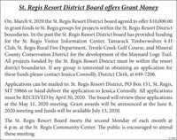 St. Regis Resort District Board offers Grant MoneyOn, March 9, 2020 the St. Regis Resort District board agreed to offer $10,000.00in grant funds to St. Regis groups for projects within the St. Regis Resort Districtboundaries. In the past the St. Regis Resort District board has provided fundingfor the St. Regis Visitor Information Center, Tamarack Timberwolves 4-HClub, St. Regis Rural Fire Department, Trestle Creek Golf Course, and MineralCounty Conservation District for the development of the Maynard Loge Trail.All projects funded by the St. Regis Resort District must be within the resortdistrict boundaries. If any group is interested in obtaining an application forthese funds please contact Jessica Connolly, District Clerk, at 649-7206.Applications can be mailed to: St. Regis Resort District, PO Box 151, St. Regis,MT 59866 or hand deliver the application to Jessica Connolly. All applicationsmust be RECEIVED by April 30, 2020. The board will review these applicationsat the May 11, 2020 meeting. Grant awards will be announced at the June 8,2020 meeting and funds will be available July 13, 2020.The St. Regis Resort Board meets the second Monday of each month at6 p.m. at the St. Regis Community Center. The public is encouraged to attendthese meeting.373900 St. Regis Resort District Board offers Grant Money On, March 9, 2020 the St. Regis Resort District board agreed to offer $10,000.00 in grant funds to St. Regis groups for projects within the St. Regis Resort District boundaries. In the past the St. Regis Resort District board has provided funding for the St. Regis Visitor Information Center, Tamarack Timberwolves 4-H Club, St. Regis Rural Fire Department, Trestle Creek Golf Course, and Mineral County Conservation District for the development of the Maynard Loge Trail. All projects funded by the St. Regis Resort District must be within the resort district boundaries. If any group is interested in obtaining an application for these funds please contact Jessica Connolly, District Clerk, at 649-7206. Applications can be mailed to: St. Regis Resort District, PO Box 151, St. Regis, MT 59866 or hand deliver the application to Jessica Connolly. All applications must be RECEIVED by April 30, 2020. The board will review these applications at the May 11, 2020 meeting. Grant awards will be announced at the June 8, 2020 meeting and funds will be available July 13, 2020. The St. Regis Resort Board meets the second Monday of each month at 6 p.m. at the St. Regis Community Center. The public is encouraged to attend these meeting. 373900