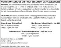 NOTICE OF SCHOOL DISTRICT ELECTION CANCELLATIONSWHEREAS, the number of candidates filing either a Declaration of Intent and Oathof Candidacy or filing to be a write-in candidate for the open trustee positions onthe following Board of Trustees, is equal to or less than the number of positions to beelected, the trustee elections for the following School Districts are not necessary.THEREFORE, the necessary 30 day notice is hereby given that the School DistrictTrustee and Levy Elections, scheduled for May 5, 2020, for the following SchoolDistricts are hereby cancelled.Dixon School District No. 9Two (2) 3-year positions.One (1) 2-year position.Hot Springs School District No. 14JTwo (2) 3-year positions.One (1) 3-year position.Noxon School District Voting at Trout Creek No. 10/6Two (2) 3-year positions.One (1) 3-year position.Dated this 3rd day of April 2020.Nichol ScribnerSanders County Election AdministratorPublished in the Valley Press April 8, 2020 NOTICE OF SCHOOL DISTRICT ELECTION CANCELLATIONS WHEREAS, the number of candidates filing either a Declaration of Intent and Oath of Candidacy or filing to be a write-in candidate for the open trustee positions on the following Board of Trustees, is equal to or less than the number of positions to be elected, the trustee elections for the following School Districts are not necessary. THEREFORE, the necessary 30 day notice is hereby given that the School District Trustee and Levy Elections, scheduled for May 5, 2020, for the following School Districts are hereby cancelled. Dixon School District No. 9 Two (2) 3-year positions. One (1) 2-year position. Hot Springs School District No. 14J Two (2) 3-year positions. One (1) 3-year position. Noxon School District Voting at Trout Creek No. 10/6 Two (2) 3-year positions. One (1) 3-year position. Dated this 3rd day of April 2020. Nichol Scribner Sanders County Election Administrator Published in the Valley Press April 8, 2020