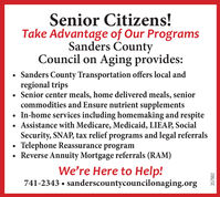Senior Citizens!Take Advantage of Our ProgramsSanders CountyCouncil on Aging provides:Sanders County Transportation offers local andregional trips Senior center meals, home delivered meals, seniorcommodities and Ensure nutrient supplements In-home services including homemaking and respite Assistance with Medicare, Medicaid, LIEAP, SocialSecurity, SNAP, tax relief programs and legal referralsTelephone Reassurance program Reverse Annuity Mortgage referrals (RAM)We're Here to Help!741-2343  sanderscountycouncilonaging.org357982 Senior Citizens! Take Advantage of Our Programs Sanders County Council on Aging provides: Sanders County Transportation offers local and regional trips  Senior center meals, home delivered meals, senior commodities and Ensure nutrient supplements  In-home services including homemaking and respite  Assistance with Medicare, Medicaid, LIEAP, Social Security, SNAP, tax relief programs and legal referrals Telephone Reassurance program  Reverse Annuity Mortgage referrals (RAM) We're Here to Help! 741-2343  sanderscountycouncilonaging.org 357982