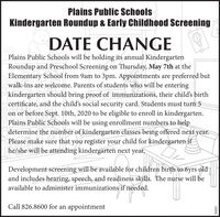 Plains Public SchoolsKindergarten Roundup & Early Childhood ScreeningDATE CHANGEPlains Public Schools will be holding its annual KindergartenRoundup and Preschool Screening on Thursday, May 7th at theElementary School from 9am to 3pm. Appointments are preferred butwalk-ins are welcome. Parents of students who will be enteringkindergarten should bring proof of immunizations, their child's birthcertificate, and the child's social security card. Students must turn 5on or before Sept. 10th, 2020 to be eligible to enroll in kindergarten.Plains Public Schools will be using enrollment numbers to helpdetermine the number of kindergarten classes being offered next year.Please make sure that you register your child for kindergarten ifhe/she will be attending kindergarten next year.Development screening will be available for children birth to 6yrs oldand includes hearing, speech, and readiness skills. The nurse will beavailable to administer immunizations if needed.Call 826.8600 for an appointmentS0989E Plains Public Schools Kindergarten Roundup & Early Childhood Screening DATE CHANGE Plains Public Schools will be holding its annual Kindergarten Roundup and Preschool Screening on Thursday, May 7th at the Elementary School from 9am to 3pm. Appointments are preferred but walk-ins are welcome. Parents of students who will be entering kindergarten should bring proof of immunizations, their child's birth certificate, and the child's social security card. Students must turn 5 on or before Sept. 10th, 2020 to be eligible to enroll in kindergarten. Plains Public Schools will be using enrollment numbers to help determine the number of kindergarten classes being offered next year. Please make sure that you register your child for kindergarten if he/she will be attending kindergarten next year. Development screening will be available for children birth to 6yrs old and includes hearing, speech, and readiness skills. The nurse will be available to administer immunizations if needed. Call 826.8600 for an appointment S0989E