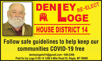 DENJEYA LOGERE-ELECTHOUSE DISTRICT 14Follow safe guidelines to help keep ourcommunities COVID-19 freedenleylogehd14@gmail.com  649-2368Paid for by Loge 4 HD 14 1296 4 Mile Road St. Regis, MT 59866 DENJEY A LOGE RE-ELECT HOUSE DISTRICT 14 Follow safe guidelines to help keep our communities COVID-19 free denleylogehd14@gmail.com  649-2368 Paid for by Loge 4 HD 14 1296 4 Mile Road St. Regis, MT 59866