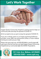 Let's Work TogetherCopper Queen Community Hospital is working hard to keep ourcommunity safe and stop the spread of COVID-19.All of us need to do our part to stop the spread of COVID-19.If you are a retired, active or no longer practicing healthcareprovider, nurse, EMS, law enforcement officer, or have medicaltraining we could use your help.Please visit www.cqch.org, call 520-432-6466 or email angarcia@cqch.org to find out how you can help Copper Queen CommunityHospital and our community fight the COVID-19 pandemic.COMME101 Cole Ave, Bisbee, AZ 85603520-432-5383  www.cqch.orgFOUNDED1884280SQUEENCCOPPERCHOSPITAL Let's Work Together Copper Queen Community Hospital is working hard to keep our community safe and stop the spread of COVID-19. All of us need to do our part to stop the spread of COVID-19. If you are a retired, active or no longer practicing healthcare provider, nurse, EMS, law enforcement officer, or have medical training we could use your help. Please visit www.cqch.org, call 520-432-6466 or email angarcia@ cqch.org to find out how you can help Copper Queen Community Hospital and our community fight the COVID-19 pandemic. COMME 101 Cole Ave, Bisbee, AZ 85603 520-432-5383  www.cqch.org FOUNDED 1884 280S QUEENC COPPERC HOSPITAL