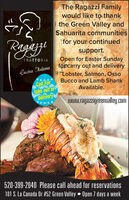 The Ragazzi Familywould like to thankthe Green Valley andSahuarita communitiesRagaefor your continuedsupport.Open for Easter Sundayforcarry out and deliveryLobster, Salmon, OssoBucco and Lamb ShankAvailable.TRATTORIACucina HalianaCall Fortake out ordeliverywww.ragazzigreenualley.com520-399-2040 Please call ahead for reservations101 S. La Canada Dr #52 Green Valley  Open 7 days a weekZIHONZ The Ragazzi Family would like to thank the Green Valley and Sahuarita communities Ragae for your continued support. Open for Easter Sunday forcarry out and delivery Lobster, Salmon, Osso Bucco and Lamb Shank Available. TRATTORIA Cucina Haliana Call For take out or delivery www.ragazzigreenualley.com 520-399-2040 Please call ahead for reservations 101 S. La Canada Dr #52 Green Valley  Open 7 days a week ZIHONZ