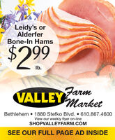 Leidy's orAlderferBone-In Hams$4299Ib.VALLEYMarketBethlehem  1880 Stefko Blvd.  610.867.4600View our weekly flyer on-lineSHOPVALLEYFARM.COMSEE OUR FULL PAGE AD INSIDE Leidy's or Alderfer Bone-In Hams $4299 Ib. VALLEYMarket Bethlehem  1880 Stefko Blvd.  610.867.4600 View our weekly flyer on-line SHOPVALLEYFARM.COM SEE OUR FULL PAGE AD INSIDE