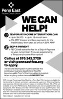 "Penn EastFederal Credit UnionWE CANHELP!TEMPORARY INCOME INTERRUPTION LOANUp to $4,000 Up to 18-month term0% APR* Interest and Zero payments for thefirst 90 days, then rates as low as 4.99% APR*O SKIP-A-PAYMENT» PEFCU will waive the fee for a Skip-A-Paymenton your current loan if you are experiencinga Temporary Income Interruption!Call us at 570.342.2720or visit penneastfcu.orgto apply.The income interruption must be at least fivecontinuous business days before this offerbecomes valid. Proof of the interruption is required.When applying online choose LOAN SPECIAL.""APR=Annual Percentage Rate. Must be a Penn East FCU member or eligible formembership by living or working in Lackawanna, Luzerne or Wyoming County.Loan approval, interest rate and term based on creditworthiness. 0% APR is notavailable on current PEFCU loans. Real estate loans are excluded from the skipa payment. After 90 days, the rate will revert back to your qualifying loan rate.Full details are available at the credit union. The income interruption must be atleast five continuous days before this offer becomes valid. These offers are notavailable once the income interruption has ended.FEDERALLY INSURED BY NCUA Penn East Federal Credit Union WE CAN HELP! TEMPORARY INCOME INTERRUPTION LOAN Up to $4,000 Up to 18-month term 0% APR* Interest and Zero payments for the first 90 days, then rates as low as 4.99% APR* O SKIP-A-PAYMENT » PEFCU will waive the fee for a Skip-A-Payment on your current loan if you are experiencing a Temporary Income Interruption! Call us at 570.342.2720 or visit penneastfcu.org to apply. The income interruption must be at least five continuous business days before this offer becomes valid. Proof of the interruption is required. When applying online choose LOAN SPECIAL. ""APR=Annual Percentage Rate. Must be a Penn East FCU member or eligible for membership by living or working in Lackawanna, Luzerne or Wyoming County. Loan approval, interest rate and term based on creditworthiness. 0% APR is not available on current PEFCU loans. Real estate loans are excluded from the skip a payment. After 90 days, the rate will revert back to your qualifying loan rate. Full details are available at the credit union. The income interruption must be at least five continuous days before this offer becomes valid. These offers are not available once the income interruption has ended. FEDERALLY INSURED BY NCUA"