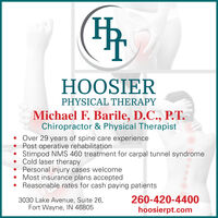 HOOSIERPHYSICAL THERAPYMichael F. Barile, D.C., P.T.Chiropractor & Physical TherapistOver 29 years of spine care experiencePost operative rehabilitationStimpod NMS 460 treatment for carpal tunnel syndrome Cold laser therapy Personal injury cases welcome Most insurance plans acceptedReasonable rates for cash paying patients3030 Lake Avenue, Suite 26,Fort Wayne, IN 46805260-420-4400hoosierpt.com HOOSIER PHYSICAL THERAPY Michael F. Barile, D.C., P.T. Chiropractor & Physical Therapist Over 29 years of spine care experience Post operative rehabilitation Stimpod NMS 460 treatment for carpal tunnel syndrome  Cold laser therapy  Personal injury cases welcome  Most insurance plans accepted Reasonable rates for cash paying patients 3030 Lake Avenue, Suite 26, Fort Wayne, IN 46805 260-420-4400 hoosierpt.com