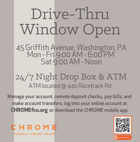 Drive-ThruWindow Open45 Griffith Avenue, Washington, PAMon - Fri 9:00 ÅM -6:00 PMSat 9:00 AM -Noon24/7 Night Drop Box & ATMATM located @ 440 Racetrack RdManage your account, remote deposit checks, pay bills, andmake account transfers, log into your online account atCHROMEfcu.org or download the CHROME mobile app.CHROMEFEDERAL CREDIT UNIONA GET THE APP Drive-Thru Window Open 45 Griffith Avenue, Washington, PA Mon - Fri 9:00 ÅM -6:00 PM Sat 9:00 AM -Noon 24/7 Night Drop Box & ATM ATM located @ 440 Racetrack Rd Manage your account, remote deposit checks, pay bills, and make account transfers, log into your online account at CHROMEfcu.org or download the CHROME mobile app. CHROME FEDERAL CREDIT UNION A GET THE APP