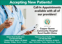 Accepting New Patients!Call-In Appointmentsavailable with all ofour providers!COMMUQUEENFOUNDEwww.cqch.orgCopper QueenCommunity HospitalRural Health ClinicsBisbee Rural Health ClinicPalominas Rural Health ClinicCall 520-434-2042Call 520-366-03007 Bisbee Road, Bisbee, AZ 85603Monday - Friday: 8 a.m. - 5 p.m.10524 E. Highway 92, Palominas, AZ 85615Mon - Fri: 8 a.m. - 5 p.m., Sat: 8 a.m. - 5 p.m. Accepting New Patients! Call-In Appointments available with all of our providers! COMMU QUEEN FOUNDE www.cqch.org Copper Queen Community Hospital Rural Health Clinics Bisbee Rural Health Clinic Palominas Rural Health Clinic Call 520-434-2042 Call 520-366-0300 7 Bisbee Road, Bisbee, AZ 85603 Monday - Friday: 8 a.m. - 5 p.m. 10524 E. Highway 92, Palominas, AZ 85615 Mon - Fri: 8 a.m. - 5 p.m., Sat: 8 a.m. - 5 p.m.
