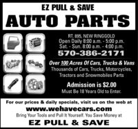 EZ PULL & SAVEAUTO PARTSRT. 895, NEW RINGGOLDOpen Daily 8:00 a.m. - 5:00 p.m.Sat. - Sun. 8:00 a.m. - 4:00 p.m.570-386-2171Over 100 Acres Of Cars, Trucks & VansThousands of Cars, Trucks, Motorcycles,Tractors and Snowmobiles PartsAdmission is $2.00Must Be 18 Years Old to Enter.For our prices & daily specials, visit us on the web atwww.wehavecars.comBring Your Tools and Pull It Yourself. You Save Money atEZ PULL & SAVE EZ PULL & SAVE AUTO PARTS RT. 895, NEW RINGGOLD Open Daily 8:00 a.m. - 5:00 p.m. Sat. - Sun. 8:00 a.m. - 4:00 p.m. 570-386-2171 Over 100 Acres Of Cars, Trucks & Vans Thousands of Cars, Trucks, Motorcycles, Tractors and Snowmobiles Parts Admission is $2.00 Must Be 18 Years Old to Enter. For our prices & daily specials, visit us on the web at www.wehavecars.com Bring Your Tools and Pull It Yourself. You Save Money at EZ PULL & SAVE