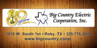 Big Country ElectricXX Cooperative, Inc.Years1010 W. South 1st  Roby, TX  325-776-2244www.bigcountry.coop Big Country Electric XX Cooperative, Inc. Years 1010 W. South 1st  Roby, TX  325-776-2244 www.bigcountry.coop