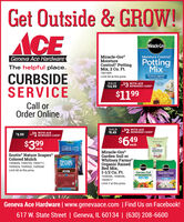 Get Outside & GROW!CMiracle GroMoisture ControlMiracle-GroMoistureControl® PottingMix, 2 Cu. Ft.7301609Geneva Ace HardwarePottingMixThe helpful place.CURBSIDESERVICELimit 60 at this price.Protects AgainstOverd ingSALE$14.99-$3 WITH ACEREWARDS CARD*$1199Call orOrder OnlineSALE-$2 WITH ACE$8.49REWARDS CARD*$4.99 -1REWARDS CARDWITH ACE$399$649eachTRI EeachSHRED FREMiracle-GroGarden Soil orWhitney FarmsOrganic RaisedBed Mix,1-1/2 Cu. Ft.7438286, 7438336,Scotts Nature ScapesColored MulchScottsNATURESCAPES7394695, 7394703, 7394711,7439524, 7439532, 7439540Limit 60 at this price.noadeGarden SollGarden SoilCOLORQUAROFLOWERS7505977Limit 2 at this price.Geneva Ace Hardware | www.genevaace.com | Find Us on Facebook!617 W. State Street | Geneva, IL 60134 | (630) 208-6600 Get Outside & GROW! C Miracle Gro Moisture Control Miracle-Gro Moisture Control® Potting Mix, 2 Cu. Ft. 7301609 Geneva Ace Hardware Potting Mix The helpful place. CURBSIDE SERVICE Limit 60 at this price. Protects Against Overd ing SALE $14.99 -$3 WITH ACE REWARDS CARD* $1199 Call or Order Online SALE -$2 WITH ACE $8.49 REWARDS CARD* $4.99 -1REWARDS CARD WITH ACE $399 $649 each TRI E each SHRED FRE Miracle-Gro Garden Soil or Whitney Farms Organic Raised Bed Mix, 1-1/2 Cu. Ft. 7438286, 7438336, Scotts Nature Scapes Colored Mulch Scotts NATURE SCAPES 7394695, 7394703, 7394711, 7439524, 7439532, 7439540 Limit 60 at this price. no ade Garden Soll Garden Soil COLORQUARO FLOWERS 7505977 Limit 2 at this price. Geneva Ace Hardware | www.genevaace.com | Find Us on Facebook! 617 W. State Street | Geneva, IL 60134 | (630) 208-6600