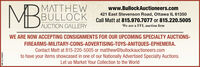 MBMATTHEWBULLOCKwww.BullockAuctioneers.com421 East Stevenson Road, Ottawa IL 61350Call Matt at 815.970.7077 or 815.220.5005We are a FFL auction firmAUCTION GALLERYWE ARE NOW ACCEPTING CONSIGNMENTS FOR OUR UPCOMING SPECIALTY AUCTIONS-FIREARMS-MILITARY-COINS-ADVERTISING-TOYS-ANITQUES-EPHEMERA.Contact Matt at 815-220-5005 or matthew@bullockauctioneers.comto have your items showcased in one of our Nationally Advertised Specialty Auctions.Let us Market Your Collection to the WorldSM-CL1756545 MB MATTHEW BULLOCK www.BullockAuctioneers.com 421 East Stevenson Road, Ottawa IL 61350 Call Matt at 815.970.7077 or 815.220.5005 We are a FFL auction firm AUCTION GALLERY WE ARE NOW ACCEPTING CONSIGNMENTS FOR OUR UPCOMING SPECIALTY AUCTIONS- FIREARMS-MILITARY-COINS-ADVERTISING-TOYS-ANITQUES-EPHEMERA. Contact Matt at 815-220-5005 or matthew@bullockauctioneers.com to have your items showcased in one of our Nationally Advertised Specialty Auctions. Let us Market Your Collection to the World SM-CL1756545
