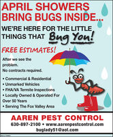 APRIL SHOWERSBRING BUGS INSIDE...WE'RE HERE FOR THE LITTLETHINGS THAT BugYou!FREE ESTIMATES!After we see theproblem.No contracts required. Commercial & Residential Unmarked Vehicles FHA/VA Termite InspectionsLocally Owned & Operated ForOver 50 YearsServing The Fox Valley AreaAAREN PEST CONTROL630-897-2100  www.aarenpestcontrol.combuglady51@aol.comSM-CL1764093 APRIL SHOWERS BRING BUGS INSIDE... WE'RE HERE FOR THE LITTLE THINGS THAT Bug You! FREE ESTIMATES! After we see the problem. No contracts required.  Commercial & Residential  Unmarked Vehicles  FHA/VA Termite Inspections Locally Owned & Operated For Over 50 Years Serving The Fox Valley Area AAREN PEST CONTROL 630-897-2100  www.aarenpestcontrol.com buglady51@aol.com SM-CL1764093