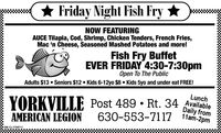 * Friday Night Fish Fry NOW FEATURINGAUCE Tilapia, Cod, Shrimp, Chicken Tenders, French Fries,Mac 'n Cheese, Seasoned Mashed Potatoes and more!Fish Fry BuffetEVER FRIDAY 4:30-7:30pmOpen To The PublicAdults $13  Seniors $12  Kids 6-12yo $8  Kids 5yo and under eat FREE!LunchYORKVILLE Post 489  Rt. 34 AvalableDaily from630-553-7117 11am-2pmAMERICAN LEGIONSM-CL1757405 * Friday Night Fish Fry  NOW FEATURING AUCE Tilapia, Cod, Shrimp, Chicken Tenders, French Fries, Mac 'n Cheese, Seasoned Mashed Potatoes and more! Fish Fry Buffet EVER FRIDAY 4:30-7:30pm Open To The Public Adults $13  Seniors $12  Kids 6-12yo $8  Kids 5yo and under eat FREE! Lunch YORKVILLE Post 489  Rt. 34 Avalable Daily from 630-553-7117 11am-2pm AMERICAN LEGION SM-CL1757405