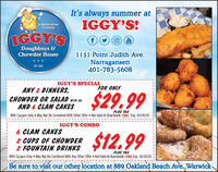It's always summer atIGGY'S!A Rhode istandTraditionIGGY'SYouTubeDoughboys &Chowder House1151 Point Judith Ave.Narragansett401-783-5608EST. 1989IGGY'S SPECIALFOR ONLYANY 2 DINNERS,CHOWDER OR SALAD WITH EA.AND 6 CLAM CAKES$29.99PLUS TAXWith Coupon Only May Not Be Combined With Other Offer  Not Valid At Boardwalk (TO) Exp. 04/30/20IGGY'S COMBO6 CLAM CAKES2 CUPS OF CHOWDER2 FOUNTAIN DRINKS$12.99PLUS TAXWith Coupon Only May Not Be Combined With Any Other Offer  Not Valid At Boerdwalk (TO) Exp. 04/30/20Be sure to visiít our other location at 889 Oakland Beach Ave.,Warwick It's always summer at IGGY'S! A Rhode istand Tradition IGGY'S You Tube Doughboys & Chowder House 1151 Point Judith Ave. Narragansett 401-783-5608 EST. 1989 IGGY'S SPECIAL FOR ONLY ANY 2 DINNERS, CHOWDER OR SALAD WITH EA. AND 6 CLAM CAKES $29.99 PLUS TAX With Coupon Only May Not Be Combined With Other Offer  Not Valid At Boardwalk (TO) Exp. 04/30/20 IGGY'S COMBO 6 CLAM CAKES 2 CUPS OF CHOWDER 2 FOUNTAIN DRINKS $12.99 PLUS TAX With Coupon Only May Not Be Combined With Any Other Offer  Not Valid At Boerdwalk (TO) Exp. 04/30/20 Be sure to visiít our other location at 889 Oakland Beach Ave.,Warwick