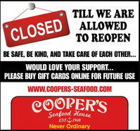 TILL WE AREALLOWEDTO REOPENCLOSEDBE SAFE, BE KIND, AND TAKE CARE OF EACH OTHER...WOULD LOVE YOUR SUPPORT...PLEASE BUY GIFT CARDS ONLINE FOR FUTURE USEwwW.COOPERS-SEAFOOD.COMCOOPER'SEST I1948Never Ordinary TILL WE ARE ALLOWED TO REOPEN CLOSED BE SAFE, BE KIND, AND TAKE CARE OF EACH OTHER... WOULD LOVE YOUR SUPPORT... PLEASE BUY GIFT CARDS ONLINE FOR FUTURE USE wwW.COOPERS-SEAFOOD.COM COOPER'S EST I1948 Never Ordinary