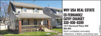 WHY USA REAL ESTATEED FERNANDEZCATHY CHANGET330-936-63991417 Norwood Place NW$85,900Nice!! completely renovated,3 Bedroom, 2 Baths, everything new!7815050410 WHY USA REAL ESTATE ED FERNANDEZ CATHY CHANGET 330-936-6399 1417 Norwood Place NW $85,900 Nice!! completely renovated, 3 Bedroom, 2 Baths, everything new! 7815050410