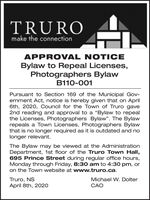 "TRUROmake the connectionAPPROVAL NOTICEBylaw to Repeal Licenses,Photographers BylawB110-001Pursuant to Section 169 of the Municipal Gov-ernment Act, notice is hereby given that on April6th, 2020, Council for the Town of Truro gave2nd reading and approval to a ""Bylaw to repealthe Licenses, Photographers Bylaw"". The Bylawrepeals a Town Licenses, Photographers Bylawthat is no longer required as it is outdated and nolonger relevant.The Bylaw may be viewed at the AdministrationDepartment, 1st floor of the Truro Town Hall,695 Prince Street during regular office hours,Monday through Friday, 8:30 am to 4:30 pm, oron the Town website at www.truro.ca.Truro, NSApril 8th, 2020Michael W. DolterCAO TRURO make the connection APPROVAL NOTICE Bylaw to Repeal Licenses, Photographers Bylaw B110-001 Pursuant to Section 169 of the Municipal Gov- ernment Act, notice is hereby given that on April 6th, 2020, Council for the Town of Truro gave 2nd reading and approval to a ""Bylaw to repeal the Licenses, Photographers Bylaw"". The Bylaw repeals a Town Licenses, Photographers Bylaw that is no longer required as it is outdated and no longer relevant. The Bylaw may be viewed at the Administration Department, 1st floor of the Truro Town Hall, 695 Prince Street during regular office hours, Monday through Friday, 8:30 am to 4:30 pm, or on the Town website at www.truro.ca. Truro, NS April 8th, 2020 Michael W. Dolter CAO"