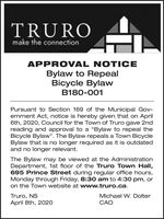 "TRUROmake the connectionAPPROVAL NOTICEBylaw to RepealBicycle BylawB180-001Pursuant to Section 169 of the Municipal Gov-ernment Act, notice is hereby given that on April6th, 2020, Council for the Town of Truro gave 2ndreading and approval to a ""Bylaw to repeal theBicycle Bylaw"". The Bylaw repeals a Town BicycleBylaw that is no longer required as it is outdatedand no longer relevant.The Bylaw may be viewed at the AdministrationDepartment, 1st floor of the Truro Town Hall,695 Prince Street during regular office hours,Monday through Friday, 8:30 am to 4:30 pm, oron the Town website at www.truro.ca.Truro, NSApril 8th, 2020Michael W. DolterCAO TRURO make the connection APPROVAL NOTICE Bylaw to Repeal Bicycle Bylaw B180-001 Pursuant to Section 169 of the Municipal Gov- ernment Act, notice is hereby given that on April 6th, 2020, Council for the Town of Truro gave 2nd reading and approval to a ""Bylaw to repeal the Bicycle Bylaw"". The Bylaw repeals a Town Bicycle Bylaw that is no longer required as it is outdated and no longer relevant. The Bylaw may be viewed at the Administration Department, 1st floor of the Truro Town Hall, 695 Prince Street during regular office hours, Monday through Friday, 8:30 am to 4:30 pm, or on the Town website at www.truro.ca. Truro, NS April 8th, 2020 Michael W. Dolter CAO"
