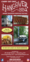 CARRY OUT ONLYANGOVERBBQWHERE TRADITION SURVIVES THE PASTHALF RACKCall toPre-Order!LIVE SMOKE BBQ!WE NOW HAVE LEONA'S ICE CREAM SANDWICHES!Located at39 GC&P Road | Wheeling, WVwww.hangoverbbq.com  www.hangoverbbqwv.comOpen Thurs-Sat 11-6, Sun 11-4(Or Until Sold Out)304-233-8333WE HAVE GIFT CARDS AVAILABLE! CARRY OUT ONLY ANGOVER BBQ WHERE TRADITION SURVIVES THE PAST HALF RACK Call to Pre-Order! LIVE SMOKE BBQ! WE NOW HAVE LEONA'S ICE CREAM SANDWICHES! Located at 39 GC&P Road | Wheeling, WV www.hangoverbbq.com  www.hangoverbbqwv.com Open Thurs-Sat 11-6, Sun 11-4 (Or Until Sold Out) 304-233-8333 WE HAVE GIFT CARDS AVAILABLE!