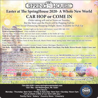 "THESPRING HOUSEEaster at The SpringHouse 2020- A Whole New WorldCAR HOP or COME INOrder taking will end at Noon on Tuesday,But the Store and the Porch will be Popping Full forYour Social Distancing Shopping Delight. Items Available for Pick Up.. Hickory Smoked Ham - Smoked right on the farm with hickory wood ($90. $60. $30)Fresh or Smoked Kolbassi - Only available at Eastertime!Carving Ham, Smoked Ham, and non-ham meats available on the buffet all 3 daysGrab & Go Cold Case -We will try to keep up with lots of your favorite casseroles in family-size containers to take homeand bake. Right inside the door on the right.Cold Deli Case Coleslaw, Sweet & Sour Broccoli, Mom's Potato Salad, Spring Salad, Shell Salad and all your favorites.Come check it out.From Scratch Pies - Apple Crumb, Coconut Cream, Lemon Meringue, Blackberry, etc!Nut Rolls, Apricot Rolls, Poppyseed Rolls, Bunny Breads, Hot Cross Buns, Pan Rolls, Brown Breads, Easter Cross, andmore!Cookies and Cupcakes and Mini Cakes - all your favorites!Social Distancing Plan-Wear your mask (we all are too!) and, sorry to say, NO HUGGING this year!! Shop outside on theSpringHouse Porch or six feet away from others inside (we are limiting the number of folks inside picking up orders per halfhour), OR call from your car and we will try our best to get you taken care of!Thank you Thank you to all of you who are supporting Small Businesses and shopping at The SpringHouse. WE ARESO THANKFUL FOR YOU! And we are so THANKFUL for our staff that are loving on you on the front lines at TheSpringHouse and on the deliveries. We are just SO BLESSED!How Can We Help?? Call and talk to a Family Member if you're in trouble of any kind...let us see what we can doto give a hand.HAPPY EASTER EVERYBODY!! HAPPY RESURRECTION DAY...what a beautiful season of our lives to snuggle inwith our LITTLE families and reflect on the meaning of this holiday and to worship our LORD and SAVIOR, Jesus onEaster Day!724-228-3339  www.springhousemarket.com1531 Rte. 136 Washington, PA 15301New Hours:Monday - Thursday: 9am-7pm  Friday & Saturday: 9am-7pm  Sunday: Noon-7pm""Let us share a little of our farm with you.""Family Farm * Eatery * Country Store * Creamery*2019*DEST OF THEbesterag Ov Omay See oFIRST PLACEOtsrer Reperte THE SPRING HOUSE Easter at The SpringHouse 2020- A Whole New World CAR HOP or COME IN Order taking will end at Noon on Tuesday, But the Store and the Porch will be Popping Full for Your Social Distancing Shopping Delight. Items Available for Pick Up .. Hickory Smoked Ham - Smoked right on the farm with hickory wood ($90. $60. $30) Fresh or Smoked Kolbassi - Only available at Eastertime! Carving Ham, Smoked Ham, and non-ham meats available on the buffet all 3 days Grab & Go Cold Case -We will try to keep up with lots of your favorite casseroles in family-size containers to take home and bake. Right inside the door on the right. Cold Deli Case Coleslaw, Sweet & Sour Broccoli, Mom's Potato Salad, Spring Salad, Shell Salad and all your favorites. Come check it out. From Scratch Pies - Apple Crumb, Coconut Cream, Lemon Meringue, Blackberry, etc! Nut Rolls, Apricot Rolls, Poppyseed Rolls, Bunny Breads, Hot Cross Buns, Pan Rolls, Brown Breads, Easter Cross, and more! Cookies and Cupcakes and Mini Cakes - all your favorites! Social Distancing Plan-Wear your mask (we all are too!) and, sorry to say, NO HUGGING this year!! Shop outside on the SpringHouse Porch or six feet away from others inside (we are limiting the number of folks inside picking up orders per half hour), OR call from your car and we will try our best to get you taken care of! Thank you Thank you to all of you who are supporting Small Businesses and shopping at The SpringHouse. WE ARE SO THANKFUL FOR YOU! And we are so THANKFUL for our staff that are loving on you on the front lines at The SpringHouse and on the deliveries. We are just SO BLESSED! How Can We Help?? Call and talk to a Family Member if you're in trouble of any kind...let us see what we can do to give a hand. HAPPY EASTER EVERYBODY!! HAPPY RESURRECTION DAY...what a beautiful season of our lives to snuggle in with our LITTLE families and reflect on the meaning of this holiday and to worship our LORD and SAVIOR, Jesus on Easter Day! 724-228-3339  www.springhousemarket.com 1531 Rte. 136 Washington, PA 15301 New Hours: Monday - Thursday: 9am-7pm  Friday & Saturday: 9am-7pm  Sunday: Noon-7pm ""Let us share a little of our farm with you."" Family Farm * Eatery * Country Store * Creamery *2019* DEST OF THE best erag Ov Omay See o FIRST PLACE Otsrer Reperte"