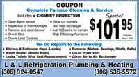 COUPONComplete Furnace Cleaning & ServiceSpecialIncludes * CHIMNEY INSPECTION* Clean flame sensorInspection of thermocouple* Remove and clean blower + Add $25 extra for certain* Check filterCheck Limit Controls$10195* Blow out bumersand heat exchangerHigh Efficiency FurnacesExpiresMay 1, 2020 iWe Do Repairs to the Following: Kitchen & Bathroom (taps & sinks) Water Heater (Anode Rods)Leaky Toilets (Wax Seal Replacement)  Clean Air to Air Exchanger Furnaces (Motors, Bearings, Shafts, Belts) Clean dryer ventL & L Refrigeration Plumbing & Heating(306) 924-0547(306) 536-5572 COUPON Complete Furnace Cleaning & Service Special Includes * CHIMNEY INSPECTION * Clean flame sensor Inspection of thermocouple * Remove and clean blower + Add $25 extra for certain * Check filter Check Limit Controls $10195 * Blow out bumers and heat exchanger High Efficiency Furnaces Expires May 1, 2020 i We Do Repairs to the Following:  Kitchen & Bathroom (taps & sinks)  Water Heater (Anode Rods) Leaky Toilets (Wax Seal Replacement)  Clean Air to Air Exchanger  Furnaces (Motors, Bearings, Shafts, Belts)  Clean dryer vent L & L Refrigeration Plumbing & Heating (306) 924-0547 (306) 536-5572