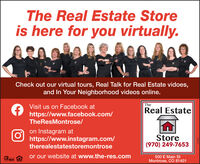 The Real Estate Storeis here for you virtually.Check out our virtual tours, Real Talk for Real Estate vidoes,and In Your Neighborhood videos online.Visit us on Facebook atTheReal Estatehttps://www.facebook.com/TheResMontrose/on Instagram athttps://www.instagram.com/Store(970) 249-7653therealestatestoremontroseor our website at www.the-res.com500 E Main StMontrose, CO 81401MLS The Real Estate Store is here for you virtually. Check out our virtual tours, Real Talk for Real Estate vidoes, and In Your Neighborhood videos online. Visit us on Facebook at The Real Estate https://www.facebook.com/ TheResMontrose/ on Instagram at https://www.instagram.com/ Store (970) 249-7653 therealestatestoremontrose or our website at www.the-res.com 500 E Main St Montrose, CO 81401 MLS