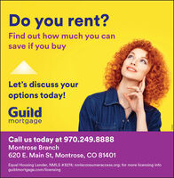 Do you rent?Find out how much you cansave if you buyLet's discuss youroptions today!GuíldmortgageCall us today at 970.249.8888Montrose Branch620 E. Main St, Montrose, CO 81401Equal Housing Lender, NMLS #3274; nmlsconsumeraccess.org; for more licensing infoguildmortgage.com/licensing9L0092 Do you rent? Find out how much you can save if you buy Let's discuss your options today! Guíld mortgage Call us today at 970.249.8888 Montrose Branch 620 E. Main St, Montrose, CO 81401 Equal Housing Lender, NMLS #3274; nmlsconsumeraccess.org; for more licensing info guildmortgage.com/licensing 9L0092