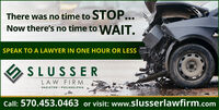 There was no time to STOP...Now there's no time to WAIT.SPEAK TO A LAWYER IN ONE HOUR OR LESSSLUSSERLAW FIRMHAZLETON · PHILADELPHIACall: 570.453.0463 or visit: www.slusserlawfirm.com There was no time to STOP... Now there's no time to WAIT. SPEAK TO A LAWYER IN ONE HOUR OR LESS SLUSSER LAW FIRM HAZLETON · PHILADELPHIA Call: 570.453.0463 or visit: www.slusserlawfirm.com