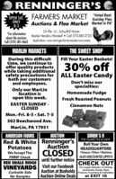 """RENNINGERS CFARMERS MARKET Voted BestSunday FleaOPEN SAT.ONLY8-3Auctions & Flea Market Market In PA""""On Rte. 61, Schuylkill HavenMarket Vendors Wanted!  Call 570-385-3720""""For informationabout the auctionsCall (570) 385-4662 Applications: www.renningersfarmersmarket.com/eventsMARLIN MARKETSTHE SWEET SHOPDuring this difficulttime, we continue tooffer quality productswhile taking additionalsafety precautions forboth our customersand employees.Fill Your Easter Baskets!30% offALL Easter CandyDon't miss ourspecialties:Only our MarLinlocation isopen this week.Homemade FudgeFresh Roasted PeanutsEASTER SUNDAY -CLOSEDCinnamon NutsMon.-Fri. 8-5  Sat. 7-5302 Beechwood Ave.MarLin, PA 17951ANDERSON FARMSAUCTIONSIMON'S IIFOR CIGARETTES & CHEWRed & White Renninger'sPotatoesRoll Your OwnAuctionCLOSEDHEADQUARTERSWe Accept TheTobacco  Filters  MachinesFMNP CheckALSO DISCOUNTED ZIPPO'Suntil further noticeRED SHALE RIDGEVINEYARDSCHECK OUTVisit our FacebookAuction at Busholds Products, Food Items & CollectiblesAuction Online DealsThe Largest Selection of Cooking,Accessories, Snacks, PaperCurbside SaleNo Samplesat EXIT 16 RENNINGERS C FARMERS MARKET Voted Best Sunday Flea OPEN SAT. ONLY 8-3 Auctions & Flea Market Market In PA"""" On Rte. 61, Schuylkill Haven Market Vendors Wanted!  Call 570-385-3720 """"For information about the auctions Call (570) 385-4662 Applications: www.renningersfarmersmarket.com/events MARLIN MARKETS THE SWEET SHOP During this difficult time, we continue to offer quality products while taking additional safety precautions for both our customers and employees. Fill Your Easter Baskets! 30% off ALL Easter Candy Don't miss our specialties: Only our MarLin location is open this week. Homemade Fudge Fresh Roasted Peanuts EASTER SUNDAY - CLOSED Cinnamon Nuts Mon.-Fri. 8-5  Sat. 7-5 302 Beechwood Ave. MarLin, PA 17951 ANDERSON FARMS AUCTION SIMON'S II FOR CIGARETTES & CHEW Red & White Renninger's Potatoes Roll Your Own Auction CLOSED HEADQUARTERS We Accept The Tobacco  Filters  """