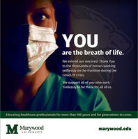 YOUare the breath of life.We extend our sincerest Thank Youto the thousands of heroes workingselflessly on the frontline during theCovid-19 crisis.We support all of you who worktirelessly to be there for all of us.Educating healthcare professionals for more than 100 years and for generations to come.M Marywoodmarywood.eduUNIVERSITY YOU are the breath of life. We extend our sincerest Thank You to the thousands of heroes working selflessly on the frontline during the Covid-19 crisis. We support all of you who work tirelessly to be there for all of us. Educating healthcare professionals for more than 100 years and for generations to come. M Marywood marywood.edu UNIVERSITY