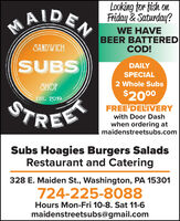 MAIDEN WE HAVELooking for tish onFriday & Saturday?BEER BATTEREDCOD!SANDWICHSUBSDAILYSPECIAL2 Whole SubsSHOP$2000FREE DELIVERYEST. 2019REESTwith Door Dashwhen ordering atmaidenstreetsubs.comSubs Hoagies Burgers SaladsRestaurant and Catering328 E. Maiden St., Washington, PA 15301724-225-8088Hours Mon-Fri 10-8. Sat 11-6maidenstreetsubs@gmail.com MAIDEN WE HAVE Looking for tish on Friday & Saturday? BEER BATTERED COD! SANDWICH SUBS DAILY SPECIAL 2 Whole Subs SHOP $2000 FREE DELIVERY EST. 2019 REE ST with Door Dash when ordering at maidenstreetsubs.com Subs Hoagies Burgers Salads Restaurant and Catering 328 E. Maiden St., Washington, PA 15301 724-225-8088 Hours Mon-Fri 10-8. Sat 11-6 maidenstreetsubs@gmail.com