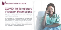 WASHINGTON HEALTH SYSTEMCOVID-19 TemporaryVisitation RestrictionsTo keep our patients and staff safe, we are restricting allhospital visitation at this time.We encourage you to communicate with your loved onesusing various forms of technology. Our nurses are workingdiligently to keep our patients connected with their families.To learn more about WHS interim policies, limited visitationexceptions, answers to frequently asked questions andmore, please go to whs.org/coronavirus. WASHINGTON HEALTH SYSTEM COVID-19 Temporary Visitation Restrictions To keep our patients and staff safe, we are restricting all hospital visitation at this time. We encourage you to communicate with your loved ones using various forms of technology. Our nurses are working diligently to keep our patients connected with their families. To learn more about WHS interim policies, limited visitation exceptions, answers to frequently asked questions and more, please go to whs.org/coronavirus.