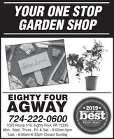YOUR ONE STOPGARDEN SHOPShop LecalEIGHTY FOUROficial Comamunity'sAGWAY724-222-060o (best*2019*BEST OF THE1025 Route 519, Eighty Four, PA 15330Mon., Wed., Thurs., Fri. & Sat. - 8:00am-5pmTues. - 8:00am-6:30pm Closed SundayObserver-ReporterServing Ourobserver-rapartor.comCommunityChoice AwardSince 1608 YOUR ONE STOP GARDEN SHOP Shop Lecal EIGHTY FOUR Oficial Comamunity's AGWAY 724-222-060o (best *2019* BEST OF THE 1025 Route 519, Eighty Four, PA 15330 Mon., Wed., Thurs., Fri. & Sat. - 8:00am-5pm Tues. - 8:00am-6:30pm Closed Sunday Observer-Reporter Serving Our observer-rapartor.com Community Choice Award Since 1608